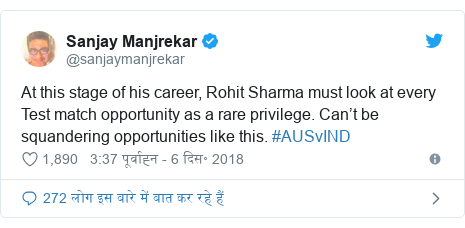 ट्विटर पोस्ट @sanjaymanjrekar: At this stage of his career, Rohit Sharma must look at every Test match opportunity as a rare privilege. Can't be squandering opportunities like this. #AUSvIND