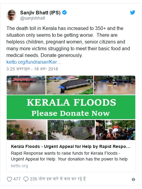 ट्विटर पोस्ट @sanjivbhatt: The death toll in Kerala has increased to 350+ and the situation only seems to be getting worse.  There are helpless children, pregnant women, senior citizens and many more victims struggling to meet their basic food and medical needs. Donate generously.