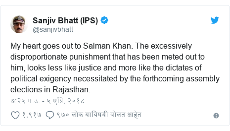 Twitter post by @sanjivbhatt: My heart goes out to Salman Khan. The excessively disproportionate punishment that has been meted out to him, looks less like justice and more like the dictates of political exigency necessitated by the forthcoming assembly elections in Rajasthan.