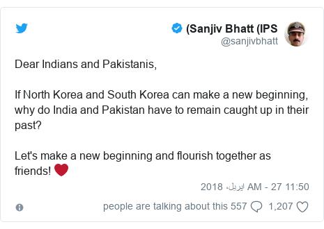 ٹوئٹر پوسٹس @sanjivbhatt کے حساب سے: Dear Indians and Pakistanis,If North Korea and South Korea can make a new beginning, why do India and Pakistan have to remain caught up in their past?Let's make a new beginning and flourish together as friends! ❤️