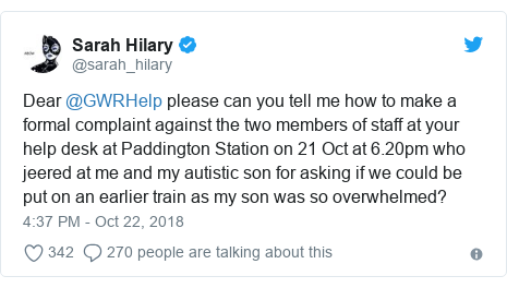Twitter post by @sarah_hilary: Dear @GWRHelp please can you tell me how to make a formal complaint against the two members of staff at your help desk at Paddington Station on 21 Oct at 6.20pm who jeered at me and my autistic son for asking if we could be put on an earlier train as my son was so overwhelmed?