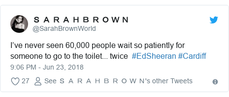Twitter post by @SarahBrownWorld: I've never seen 60,000 people wait so patiently for someone to go to the toilet... twice  #EdSheeran #Cardiff