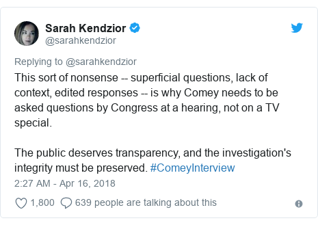 Twitter post by @sarahkendzior: This sort of nonsense -- superficial questions, lack of context, edited responses -- is why Comey needs to be asked questions by Congress at a hearing, not on a TV special.The public deserves transparency, and the investigation's integrity must be preserved. #ComeyInterview