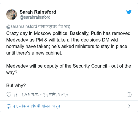 Twitter post by @sarahrainsford: Crazy day in Moscow politics. Basically, Putin has removed Medvedev as PM & will take all the decisions DM wld normally have taken; he's asked ministers to stay in place until there's a new cabinet. Medvedev will be deputy of the Security Council - out of the way?But why?