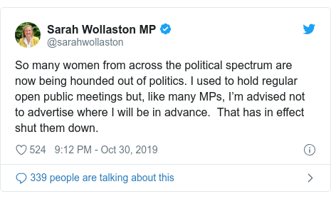 Twitter post by @sarahwollaston: So many women from across the political spectrum are now being hounded out of politics. I used to hold regular open public meetings but, like many MPs, I'm advised not to advertise where I will be in advance.  That has in effect shut them down.
