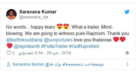 டுவிட்டர் இவரது பதிவு @saravana_njk: No words... happy tears 😍😍. What a trailer. Mind-blowing. We are going to witness pure Rajinism. Thank you @karthiksubbaraj @sunpictures love you thalaivaa ❤️❤️❤️ @rajinikanth #PettaTrailer #GetRajinified