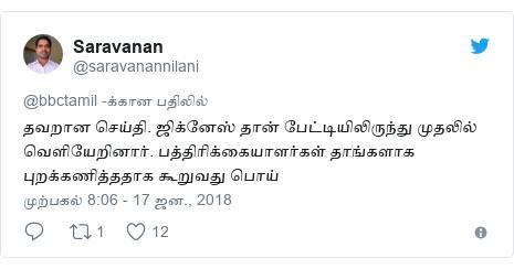 டுவிட்டர் இவரது பதிவு @saravanannilani: தவறான செய்தி. ஜிக்னேஸ் தான் பேட்டியிலிருந்து முதலில் வெளியேறினார். பத்திரிக்கையாளர்கள் தாங்களாக புறக்கணித்ததாக கூறுவது பொய்