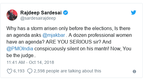Twitter post by @sardesairajdeep: Why has a storm arisen only before the elections, Is there an agenda asks @mjakbar . A dozen professional women have an agenda? ARE YOU SERIOUS sir? And @PMOIndia conspicuously silent on his mantri! Now, You be the judge..
