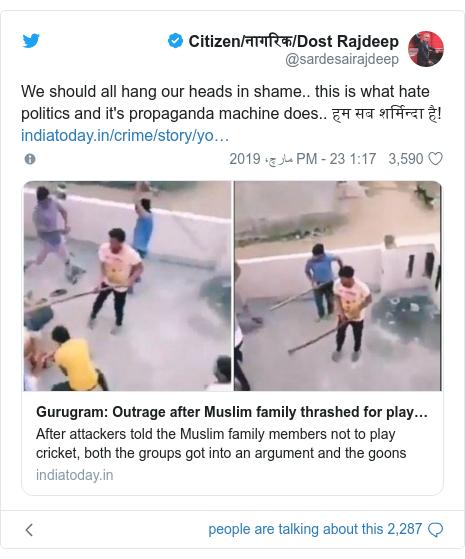 ٹوئٹر پوسٹس @sardesairajdeep کے حساب سے: We should all hang our heads in shame.. this is what hate politics and it's propaganda machine does.. हम सब शर्मिन्दा है!