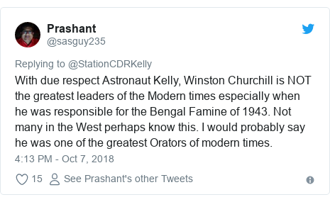 Twitter post by @sasguy235: With due respect Astronaut Kelly, Winston Churchill is NOT the greatest leaders of the Modern times especially when he was responsible for the Bengal Famine of 1943. Not many in the West perhaps know this. I would probably say he was one of the greatest Orators of modern times.