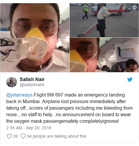 Twitter post by @satishnairk: @jetairways Flight 9W 697 made an emergency landing back in Mumbai. Airplane lost pressure immediately after taking off...scores of passengers including me bleeding from nose....no staff to help...no announcement on board to wear the oxygen mask.passengersafety completelyignored