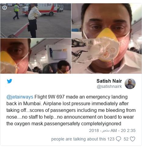 ٹوئٹر پوسٹس @satishnairk کے حساب سے: @jetairways Flight 9W 697 made an emergency landing back in Mumbai. Airplane lost pressure immediately after taking off...scores of passengers including me bleeding from nose....no staff to help...no announcement on board to wear the oxygen mask.passengersafety completelyignored