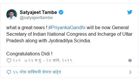 Twitter post by @satyajeettambe: what a great news ! #PriyankaGandhi will be now General Secretary of Indian National Congress and Incharge of Uttar Pradesh along with Jyotiraditya Scindia. Congratulations Didi !