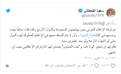 """تويتر رسالة بعث بها @saudq1978: مرتزقة الإعلام العربي ممن يهاجمون السعودية والدول الأربع وكما قلت سابقًا يجب وضعهم في #القائمة_السوداء وأن لا يتم التعاقد معهم في الإعلام المملوك لهذه الدول حتى لو انتهت الأزمة ولو بعد عشرين سنة.  فكرتهم أن تغيير الولاءات و""""حب الخشوم"""" يضمن لهم الارتزاق الإعلامي يجب أن تنتهي."""