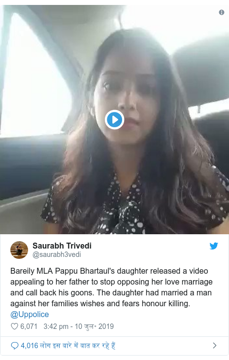 ट्विटर पोस्ट @saurabh3vedi: Bareily MLA Pappu Bhartaul's daughter released a video appealing to her father to stop opposing her love marriage and call back his goons. The daughter had married a man against her families wishes and fears honour killing. @Uppolice