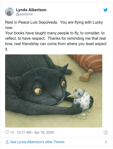 Twitter post by @sauterne: Rest in Peace Luis Sepúlveda.  You are flying with Lucky now. Your books have taught many people to fly, to consider, to reflect, to have respect.  Thanks for reminding me that real  love, real friendship can come from where you least expect it.
