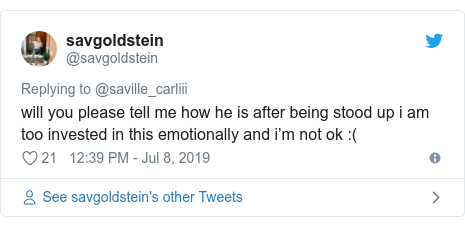 Twitter post by @savgoldstein: will you please tell me how he is after being stood up i am too invested in this emotionally and i'm not ok  (