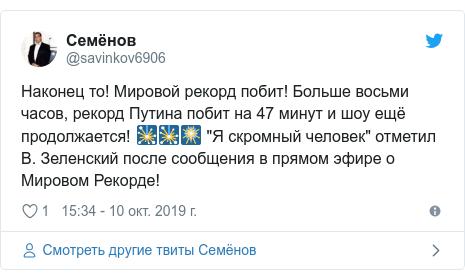 """Twitter пост, автор: @savinkov6906: Наконец то! Мировой рекорд побит! Больше восьми часов, рекорд Путина побит на 47 минут и шоу ещё продолжается! 🎇🎇🎆 """"Я скромный человек"""" отметил В. Зеленский после сообщения в прямом эфире о Мировом Рекорде!"""