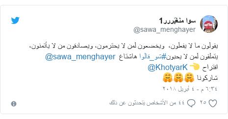 تويتر رسالة بعث بها @sawa_menghayer: يقولون ما لا يفعلون،  ويخضعون لمن لا يحترمون، ويصادقون من لا يأتمنون،  يتملقون لمن لا يحبون#شو_قالوا هاشتاغ  @sawa_menghayer اقتراح 👈 @KhotyarK شاركونا 🤗🤗🤗