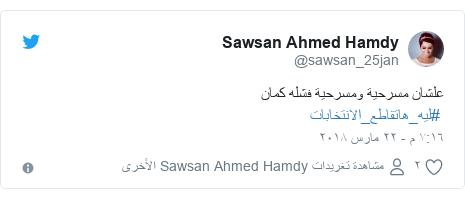 تويتر رسالة بعث بها @sawsan_25jan: علشان مسرحية ومسرحية فشله كمان #ليه_هاتقاطع_الانتخابات