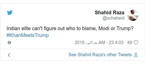 ٹوئٹر پوسٹس @schaheid کے حساب سے: Indian elite can't figure out who to blame, Modi or Trump? #KhanMeetsTrump