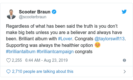 Twitter post by @scooterbraun: Regardless of what has been said the truth is you don't make big bets unless you are a believer and always have been. Brilliant album with #Lover. Congrats @taylorswift13. Supporting was always the healthier option 😊 #brilliantalbum #brilliantcampaign congrats