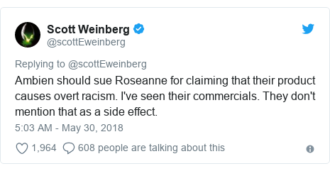 Twitter post by @scottEweinberg: Ambien should sue Roseanne for claiming that their product causes overt racism. I've seen their commercials. They don't mention that as a side effect.