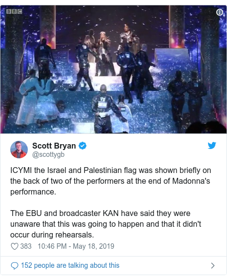 Twitter post by @scottygb: ICYMI the Israel and Palestinian flag was shown briefly on the back of two of the performers at the end of Madonna's performance.The EBU and broadcaster KAN have said they were unaware that this was going to happen and that it didn't occur during rehearsals.