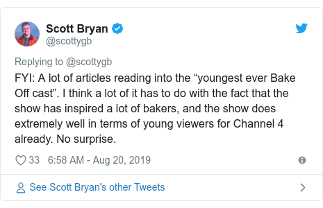 "Twitter post by @scottygb: FYI  A lot of articles reading into the ""youngest ever Bake Off cast"". I think a lot of it has to do with the fact that the show has inspired a lot of bakers, and the show does extremely well in terms of young viewers for Channel 4 already. No surprise."