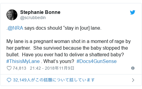 "Twitter post by @scrubbedin: .@NRA says docs should ""stay in [our] lane.  My lane is a pregnant woman shot in a moment of rage by her partner.  She survived because the baby stopped the bullet.  Have you ever had to deliver a shattered baby? #ThisisMyLane . What's yours?  #Docs4GunSense"