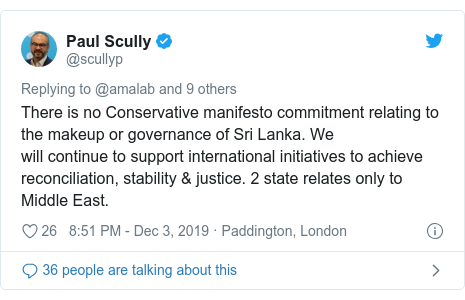 Twitter හි @scullyp කළ පළකිරීම: There is no Conservative manifesto commitment relating to the makeup or governance of Sri Lanka. We will continue to support international initiatives to achieve reconciliation, stability & justice. 2 state relates only to Middle East.