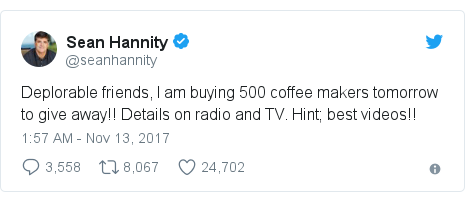 Twitter post by @seanhannity: Deplorable friends, I am buying 500 coffee makers tomorrow to give away!!  Details on radio and TV. Hint; best videos!!