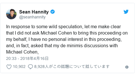 Twitter post by @seanhannity: In response to some wild speculation, let me make clear that I did not ask Michael Cohen to bring this proceeding on my behalf, I have no personal interest in this proceeding, and, in fact, asked that my de minimis discussions with Michael Cohen,