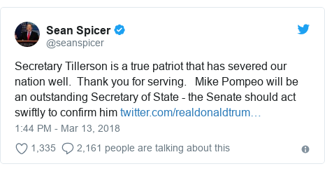 Twitter post by @seanspicer: Secretary Tillerson is a true patriot that has severed our nation well.  Thank you for serving.   Mike Pompeo will be an outstanding Secretary of State - the Senate should act swiftly to confirm him