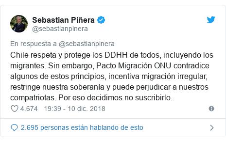 Publicación de Twitter por @sebastianpinera: Chile respeta y protege los DDHH de todos, incluyendo los migrantes. Sin embargo, Pacto Migración ONU contradice algunos de estos principios, incentiva migración irregular, restringe nuestra soberanía y puede perjudicar a nuestros compatriotas. Por eso decidimos no suscribirlo.