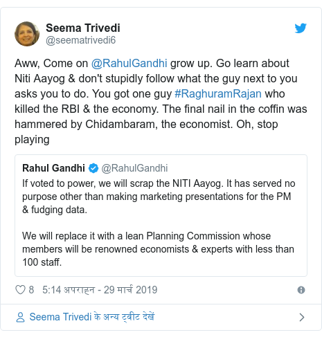 ट्विटर पोस्ट @seematrivedi6: Aww, Come on @RahulGandhi grow up. Go learn about Niti Aayog & don't stupidly follow what the guy next to you asks you to do. You got one guy #RaghuramRajan who killed the RBI & the economy. The final nail in the coffin was hammered by Chidambaram, the economist. Oh, stop playing