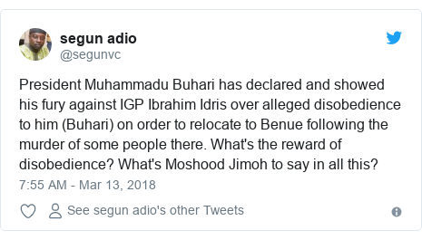 Twitter post by @segunvc: President Muhammadu Buhari has declared and showed his fury against IGP Ibrahim Idris over alleged disobedience to him (Buhari) on order to relocate to Benue following the murder of some people there. What's the reward of disobedience? What's Moshood Jimoh to say in all this?