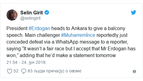 """Twitter post by @selingirit: President #Erdogan heads to Ankara to give a balcony speech. Main challenger #Muharremİnce reportedly just conceded defeat via a WhatsApp message to a reporter, saying """"It wasn't a fair race but I accept that Mr Erdogan has won,"""" adding that he'd make a statement tomorrow"""