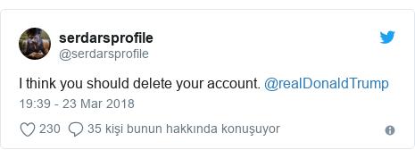 @serdarsprofile tarafından yapılan Twitter paylaşımı: I think you should delete your account. @realDonaldTrump