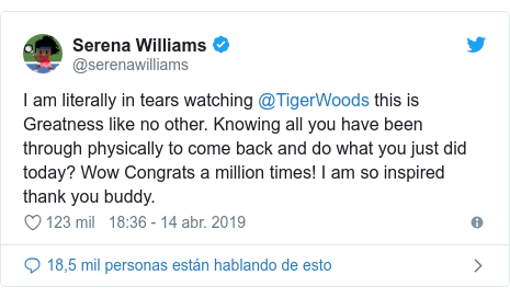 Publicación de Twitter por @serenawilliams: I am literally in tears watching @TigerWoods this is Greatness like no other. Knowing all you have been through physically to come back and do what you just did today? Wow Congrats a million times! I am so inspired thank you buddy.
