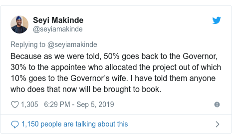 Twitter post by @seyiamakinde: Because as we were told, 50% goes back to the Governor, 30% to the appointee who allocated the project out of which 10% goes to the Governor's wife. I have told them anyone who does that now will be brought to book.