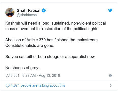 Twitter post by @shahfaesal: Kashmir will need a long, sustained, non-violent political mass movement for restoration of the political rights.Abolition of Article 370 has finished the mainstream. Constitutionalists are gone.So you can either be a stooge or a separatist now. No shades of grey.