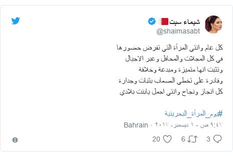 تويتر رسالة بعث بها @shaimasabt: كل عام وانتي المرأة التي تفرض حضورها في كل المجلات والمحافل وعبر الاجيال وتثبت انها متميزة ومبدعة وخلاقةوقادرة على تخطي الصعاب بثبات وجدارة كل انجاز  ونجاح وانتي اجمل يابنت بلادي #يوم_المرأة_البحرينية