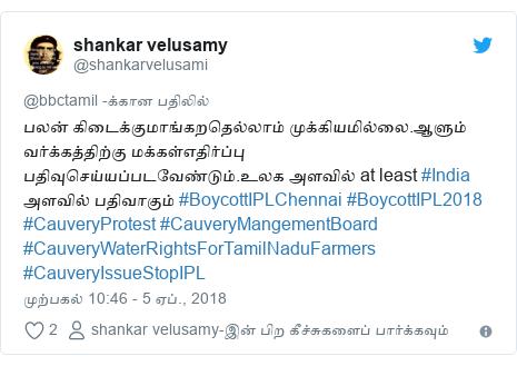 டுவிட்டர் இவரது பதிவு @shankarvelusami: பலன் கிடைக்குமாங்கறதெல்லாம் முக்கியமில்லை.ஆளும் வர்க்கத்திற்கு மக்கள்எதிர்ப்பு பதிவுசெய்யப்படவேண்டும்.உலக அளவில் at least #India அளவில் பதிவாகும் #BoycottIPLChennai #BoycottIPL2018 #CauveryProtest #CauveryMangementBoard #CauveryWaterRightsForTamilNaduFarmers #CauveryIssueStopIPL