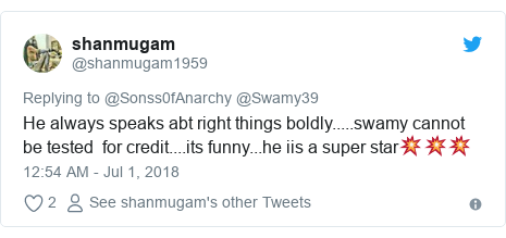 Twitter post by @shanmugam1959: He always speaks abt right things boldly.....swamy cannot be tested  for credit....its funny...he iis a super star💥💥💥