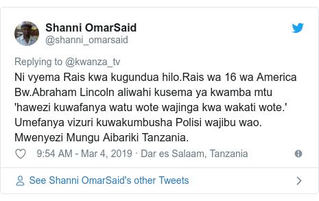 Ujumbe wa Twitter wa @shanni_omarsaid: Ni vyema Rais kwa kugundua hilo.Rais wa 16 wa America Bw.Abraham Lincoln aliwahi kusema ya kwamba mtu 'hawezi kuwafanya watu wote wajinga kwa wakati wote.'Umefanya vizuri kuwakumbusha Polisi wajibu wao.Mwenyezi Mungu Aibariki Tanzania.