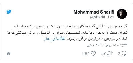 پست توییتر از @sharifi_121: گرچه نیروی انتظامی گفته همکاری میکنه و نیروهاش رو جمع میکنه متاسفانه ناتوان هست از برخورد با لباس شخصیهای سوار بر اتومبیل و موتورسیکلتی که با اسلحه و دوربین با دراویش درگیر میشوند. #گلستان_هفتم