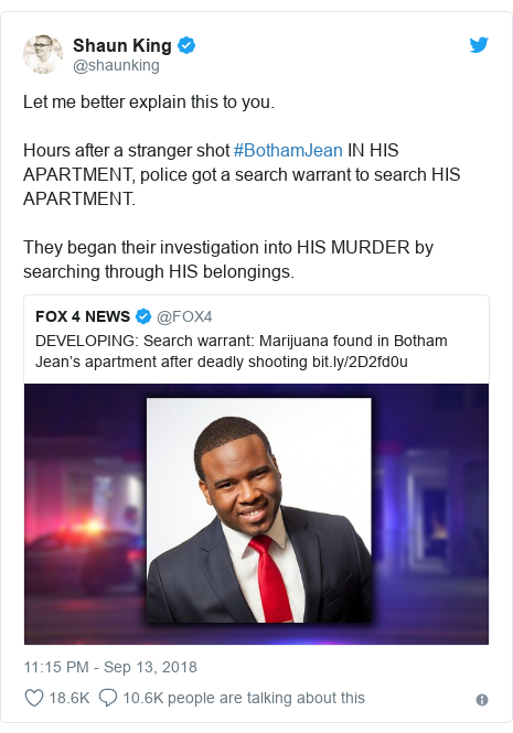 Twitter post by @shaunking: Let me better explain this to you. Hours after a stranger shot #BothamJean IN HIS APARTMENT, police got a search warrant to search HIS APARTMENT. They began their investigation into HIS MURDER by searching through HIS belongings.