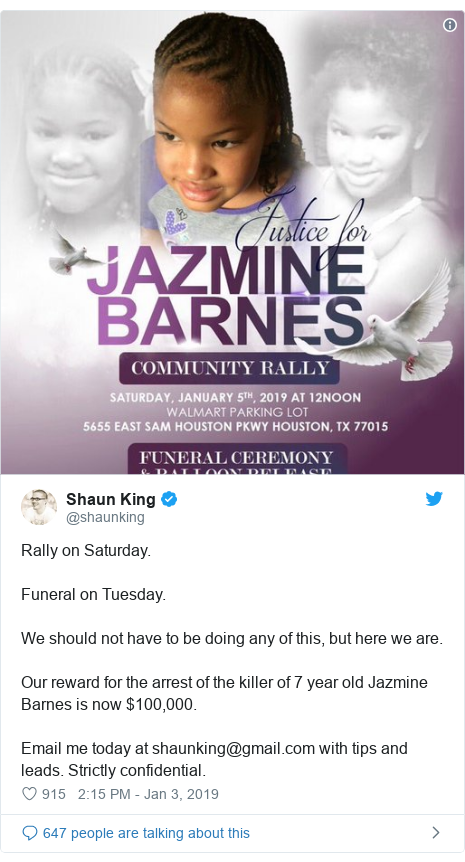 Twitter post by @shaunking: Rally on Saturday. Funeral on Tuesday. We should not have to be doing any of this, but here we are. Our reward for the arrest of the killer of 7 year old Jazmine Barnes is now $100,000. Email me today at shaunking@gmail.com with tips and leads. Strictly confidential.