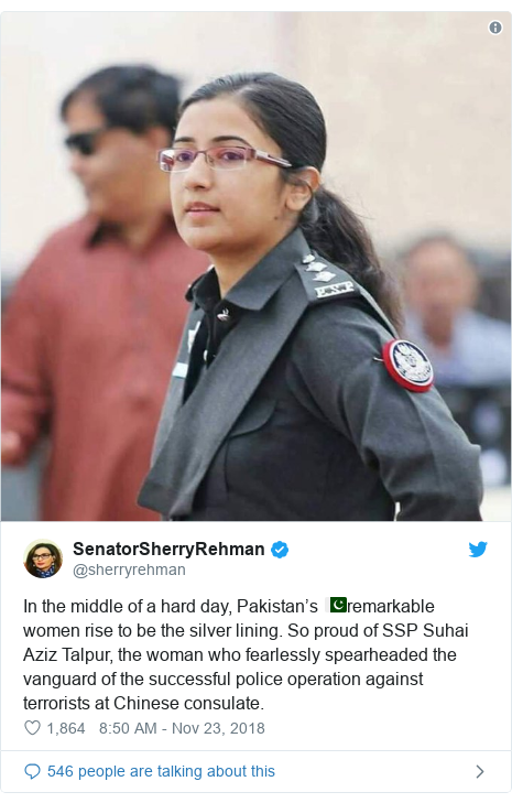 Twitter post by @sherryrehman: In the middle of a hard day, Pakistan's 🇵🇰remarkable women rise to be the silver lining. So proud of SSP Suhai Aziz Talpur, the woman who fearlessly spearheaded the vanguard of the successful police operation against terrorists at Chinese consulate.